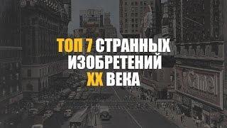 ТОП 7 СТРАННЫХ ИЗОБРЕТЕНИЙ XX ВЕКА