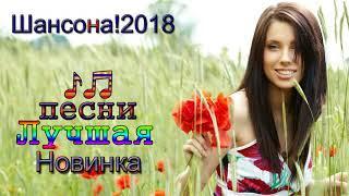 Шансона 2018 Музыка Новинка  - Песни трогают душу! Послушайте! Это Самая Красивая Музыка на свете!