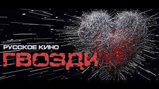 ГВОЗДИ  фильм 2018 (Official Video) русское кино об обидах и боли причиненных вам и вами