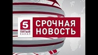 Новости 5 канал последний выпуск 28.03.2018 Новости сегодня