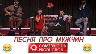 Camedy Club 2018: ПЕСНЯ ПРО МУЖЧИН! (Матуа,Сорокин,Аверин,Кравец)