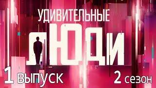 «Удивительные люди». 2 сезон. 1 выпуск