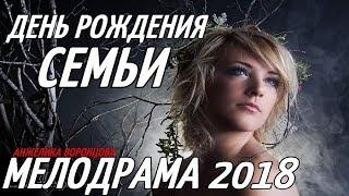НОВЯК 2018 ДЕНЬ РОЖДЕНИЯ СЕМЬИ Русские мелодрамы 2018 новинки, фильмы 2018 HD