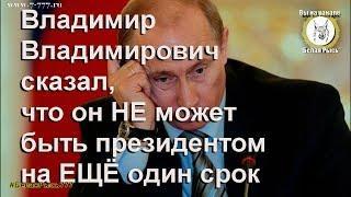 Владимир Владимирович сказал, что он не может быть президентом на ЕЩЁ один срок